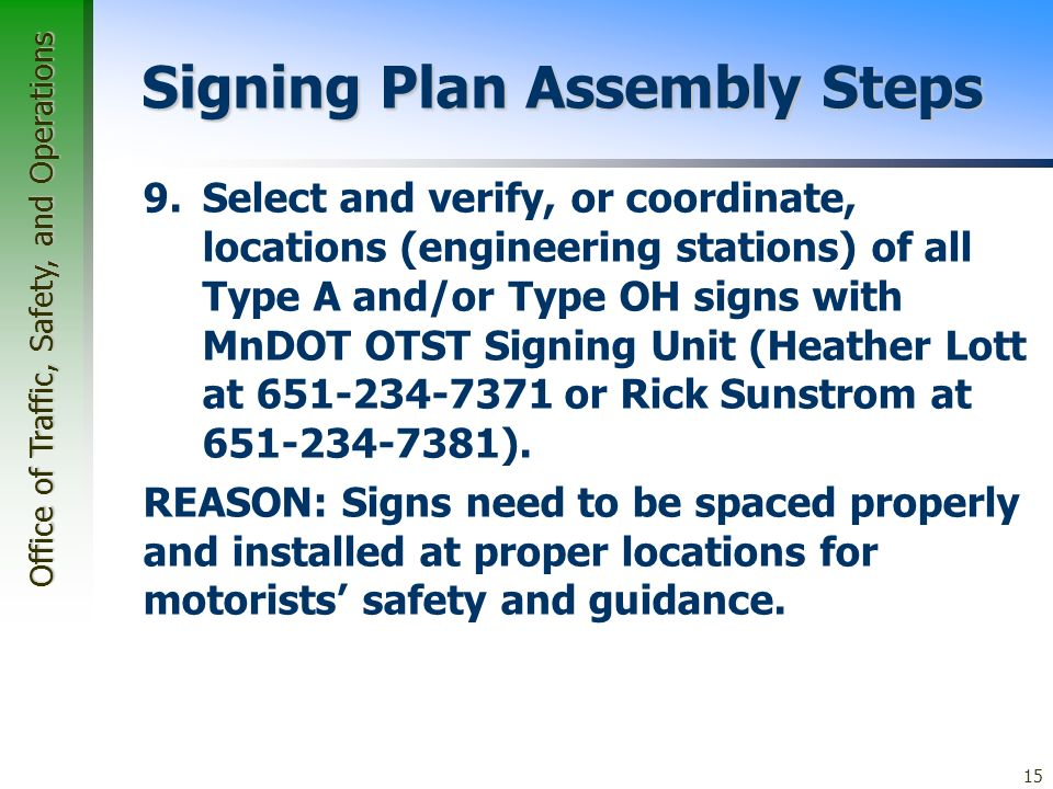 Office of Traffic, Safety, and Operations 15 Signing Plan Assembly Steps 9.Select and verify, or coordinate, locations (engineering stations) of all Type A and/or Type OH signs with MnDOT OTST Signing Unit (Heather Lott at 651-234-7371 or Rick Sunstrom at 651-234-7381).