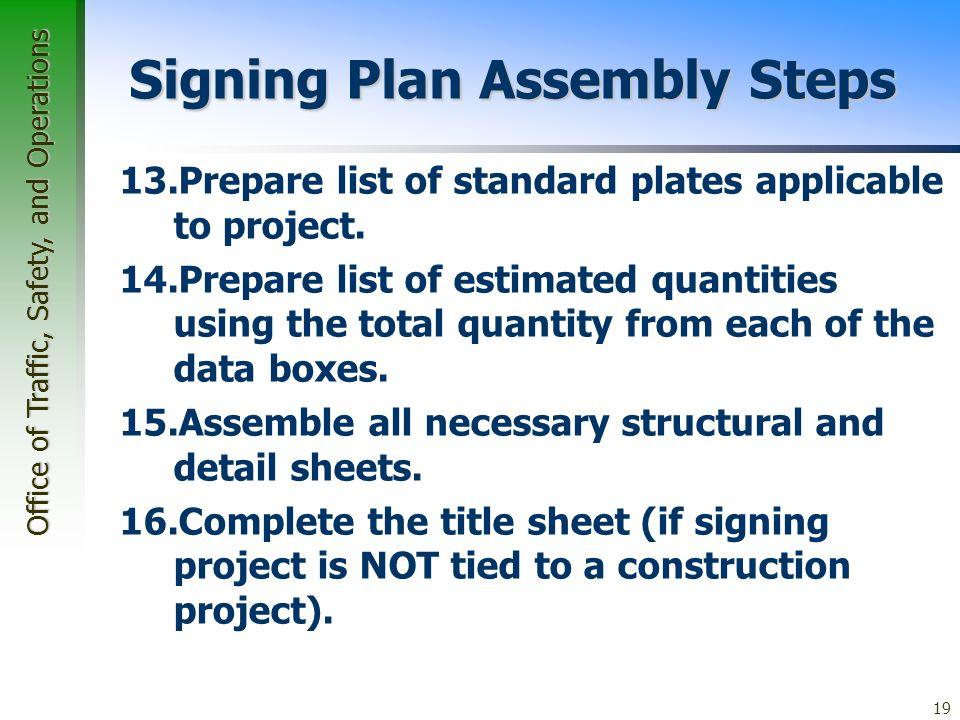 Office of Traffic, Safety, and Operations 19 Signing Plan Assembly Steps 13.Prepare list of standard plates applicable to project.