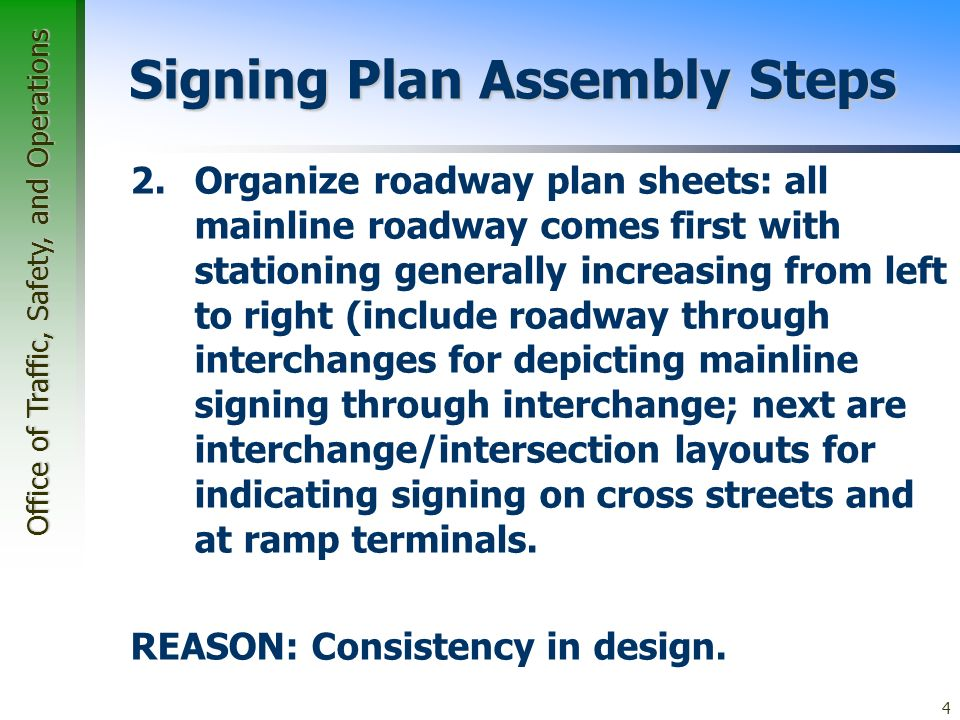 Office of Traffic, Safety, and Operations 4 Signing Plan Assembly Steps 2.Organize roadway plan sheets: all mainline roadway comes first with stationing generally increasing from left to right (include roadway through interchanges for depicting mainline signing through interchange; next are interchange/intersection layouts for indicating signing on cross streets and at ramp terminals.