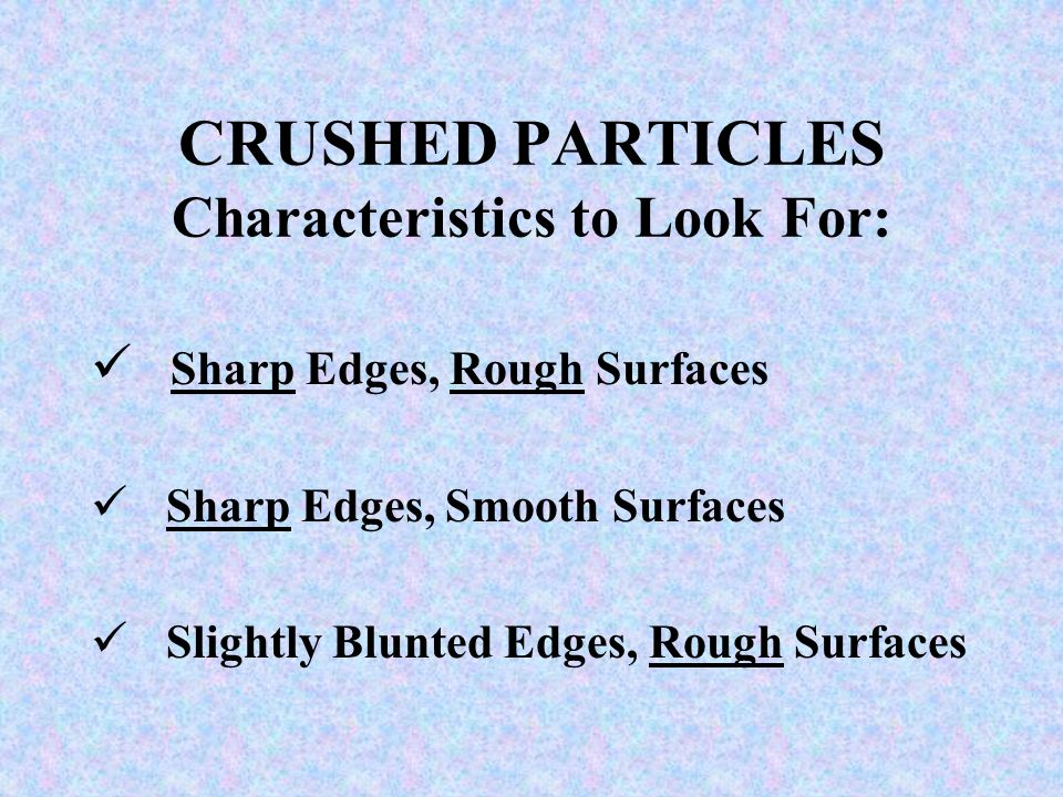 CRUSHED PARTICLES Characteristics to Look For: Sharp Edges, Rough Surfaces Sharp Edges, Smooth Surfaces Slightly Blunted Edges, Rough Surfaces