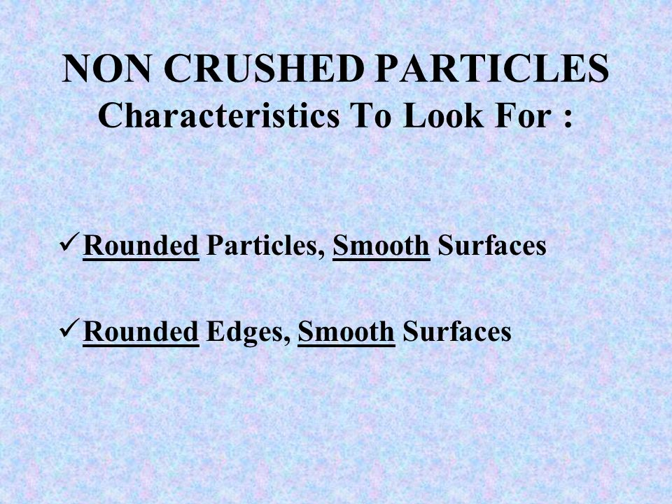 NON CRUSHED PARTICLES Characteristics To Look For : Rounded Particles, Smooth Surfaces Rounded Edges, Smooth Surfaces