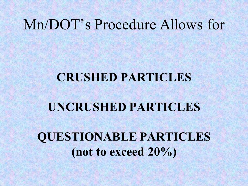 Mn/DOTs Procedure Allows for CRUSHED PARTICLES UNCRUSHED PARTICLES QUESTIONABLE PARTICLES (not to exceed 20%)