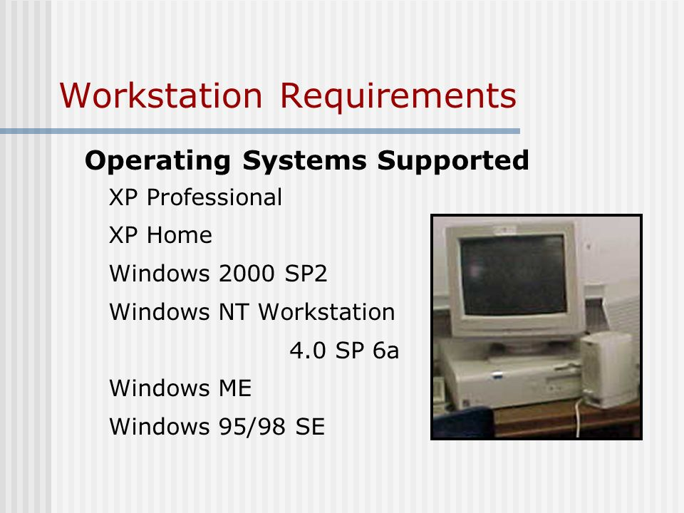 Workstation Requirements Operating Systems Supported XP Professional XP Home Windows 2000 SP2 Windows NT Workstation 4.0 SP 6a Windows ME Windows 95/98 SE