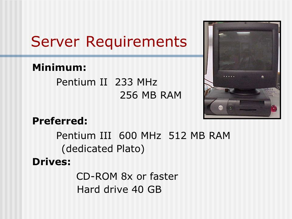 Server Requirements Minimum: Pentium II 233 MHz 256 MB RAM Preferred: Pentium III 600 MHz 512 MB RAM (dedicated Plato) Drives: CD-ROM 8x or faster Har