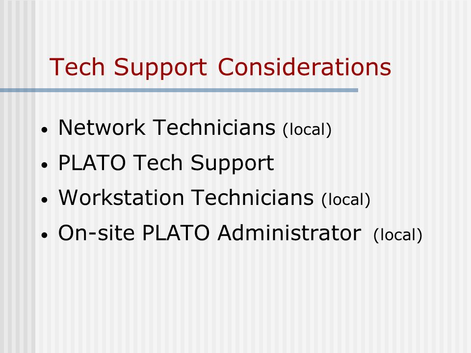 Tech Support Considerations Network Technicians (local) PLATO Tech Support Workstation Technicians (local) On-site PLATO Administrator (local)