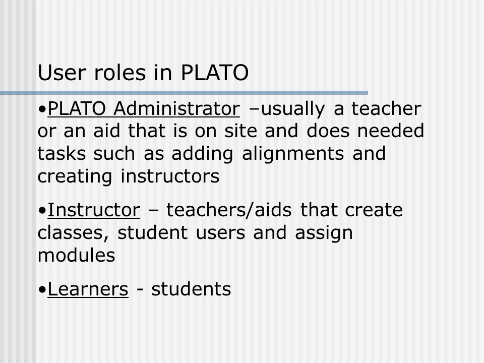 User roles in PLATO PLATO Administrator –usually a teacher or an aid that is on site and does needed tasks such as adding alignments and creating instructors Instructor – teachers/aids that create classes, student users and assign modules Learners - students