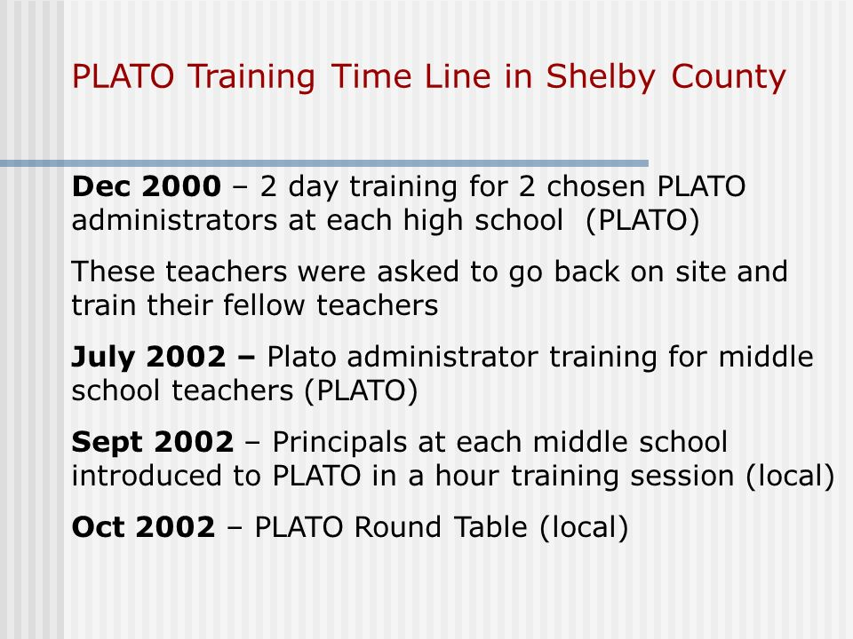PLATO Training Time Line in Shelby County Dec 2000 – 2 day training for 2 chosen PLATO administrators at each high school (PLATO) These teachers were asked to go back on site and train their fellow teachers July 2002 – Plato administrator training for middle school teachers (PLATO) Sept 2002 – Principals at each middle school introduced to PLATO in a hour training session (local) Oct 2002 – PLATO Round Table (local)