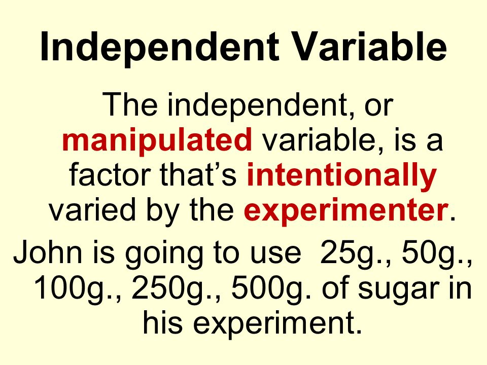 Independent Variable The independent, or manipulated variable, is a factor thats intentionally varied by the experimenter. John is going to use 25g.,