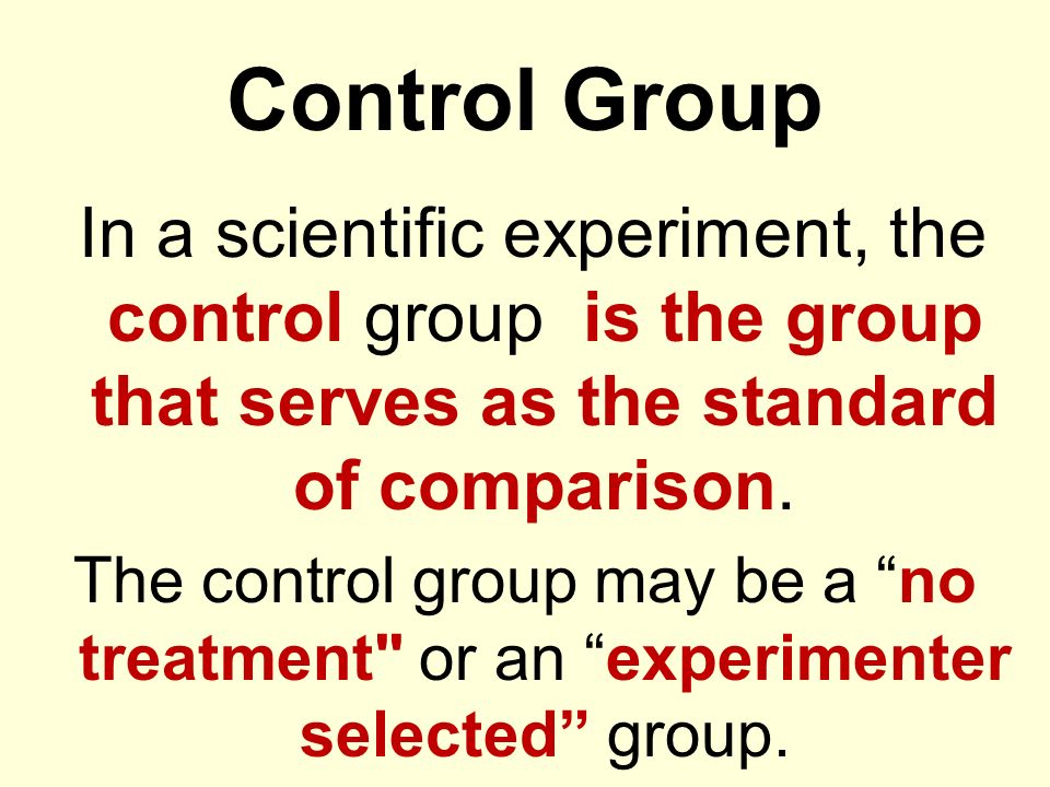 Control Group In a scientific experiment, the control group is the group that serves as the standard of comparison. The control group may be a no trea