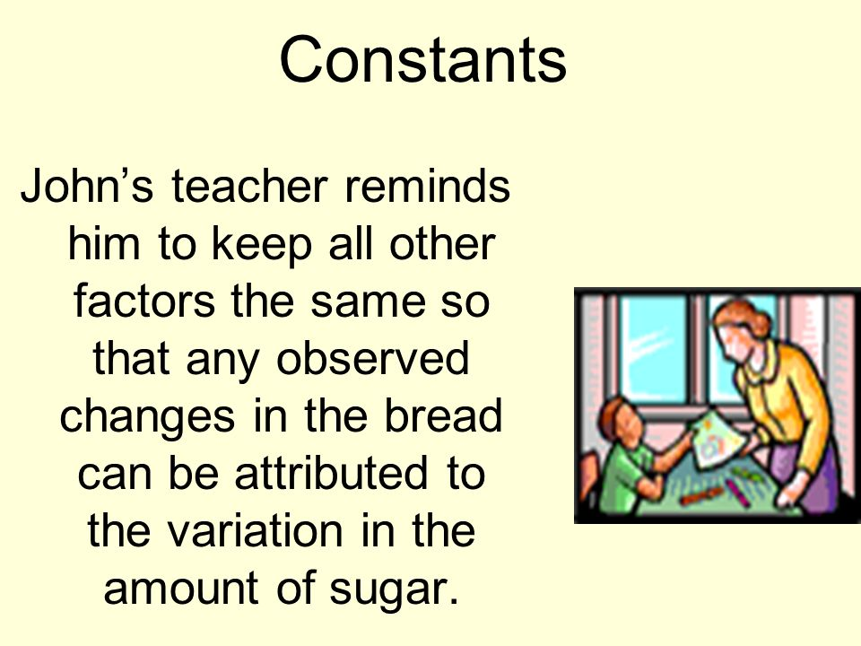 Constants Johns teacher reminds him to keep all other factors the same so that any observed changes in the bread can be attributed to the variation in