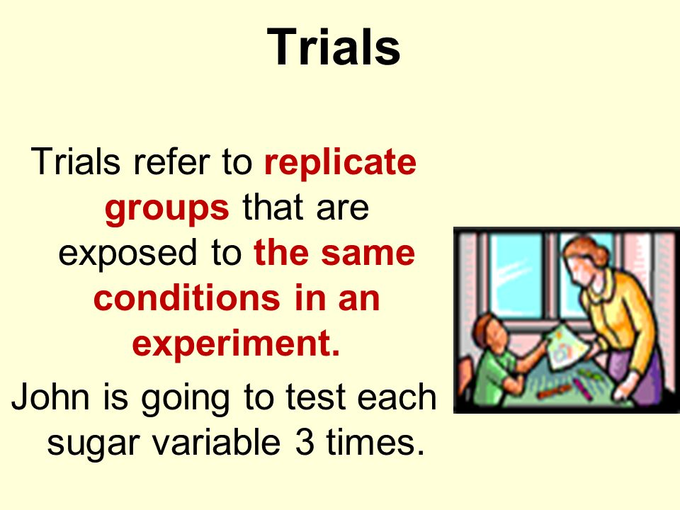 Trials Trials refer to replicate groups that are exposed to the same conditions in an experiment. John is going to test each sugar variable 3 times.