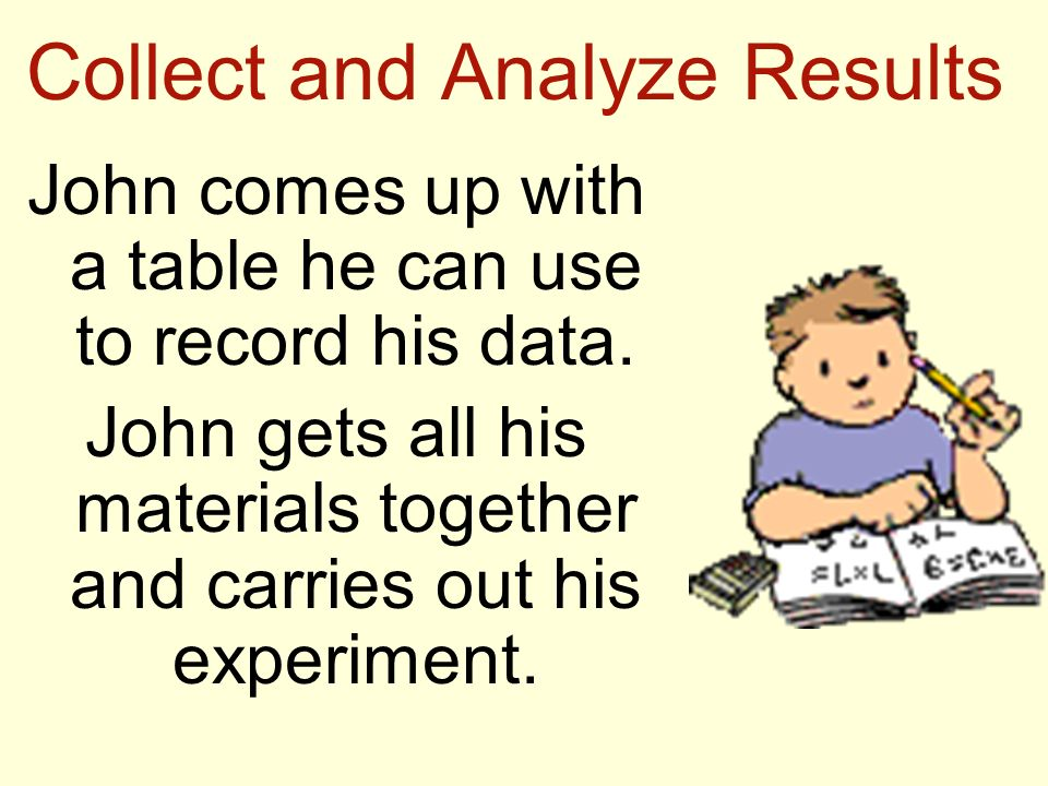 Collect and Analyze Results John comes up with a table he can use to record his data. John gets all his materials together and carries out his experim