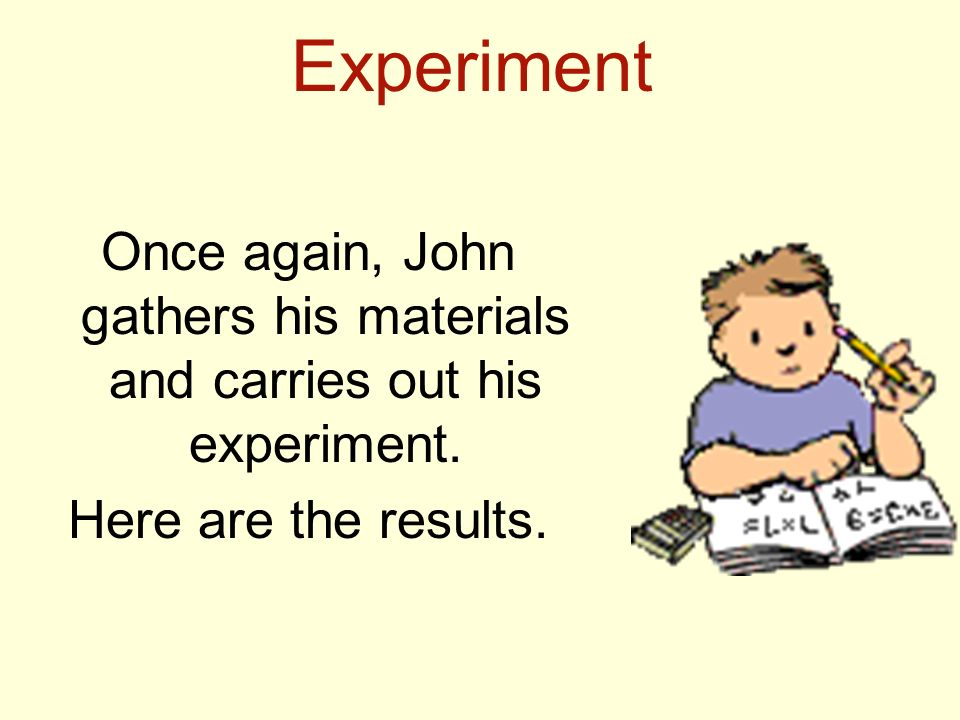 Experiment Once again, John gathers his materials and carries out his experiment. Here are the results.