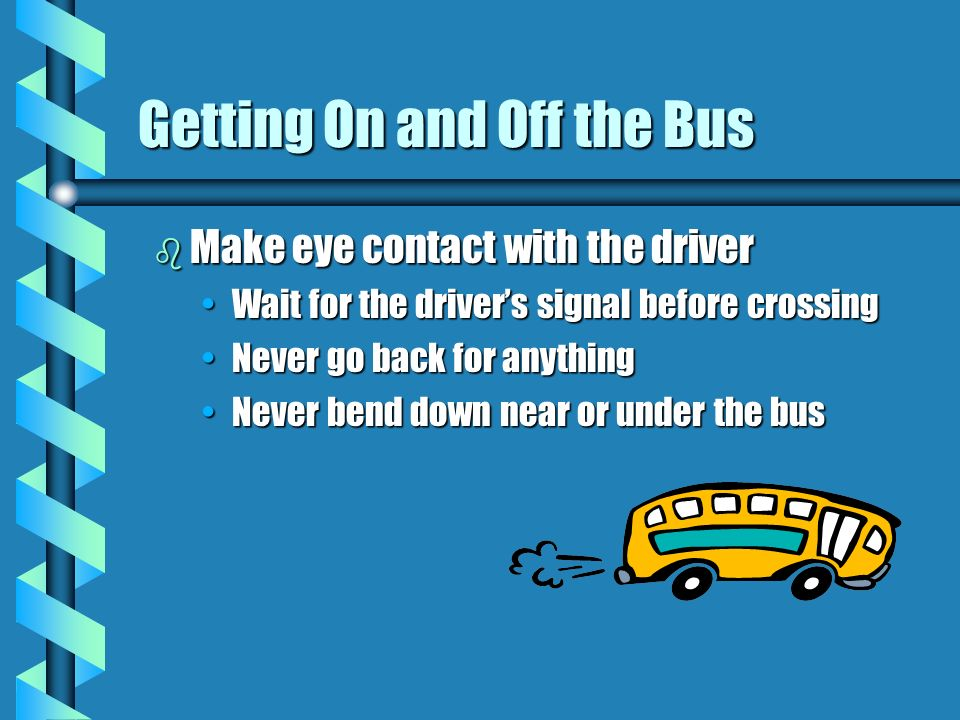 Getting On and Off the Bus b Make eye contact with the driver Wait for the drivers signal before crossingWait for the drivers signal before crossing Never go back for anythingNever go back for anything Never bend down near or under the busNever bend down near or under the bus