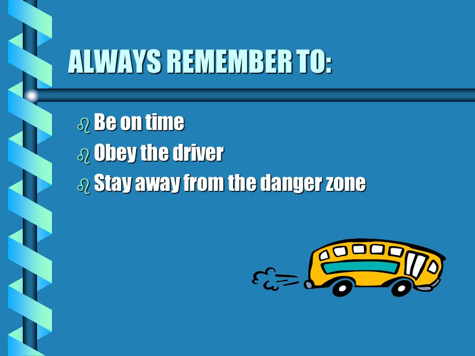 ALWAYS REMEMBER TO: b Be on time b Obey the driver b Stay away from the danger zone