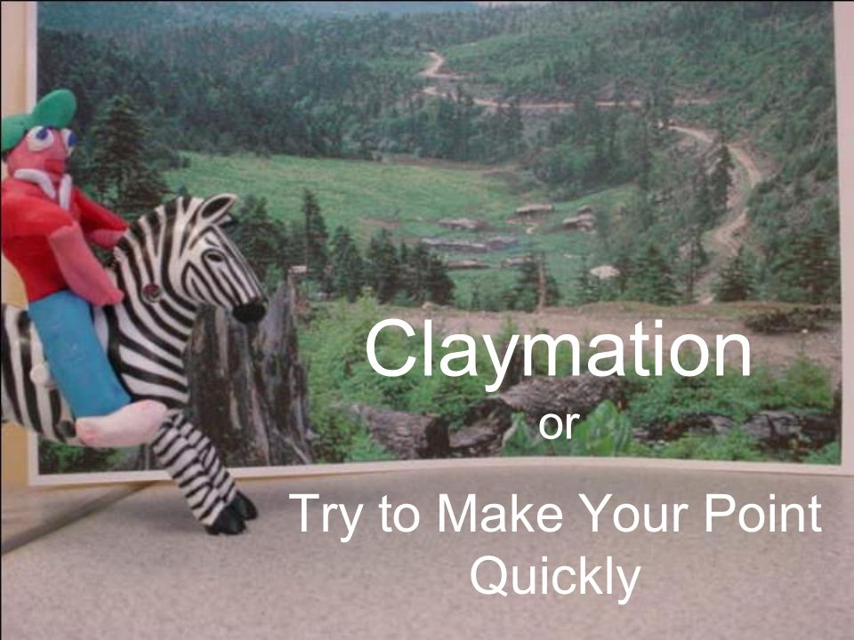 Claymation or Try to Make Your Point Quickly