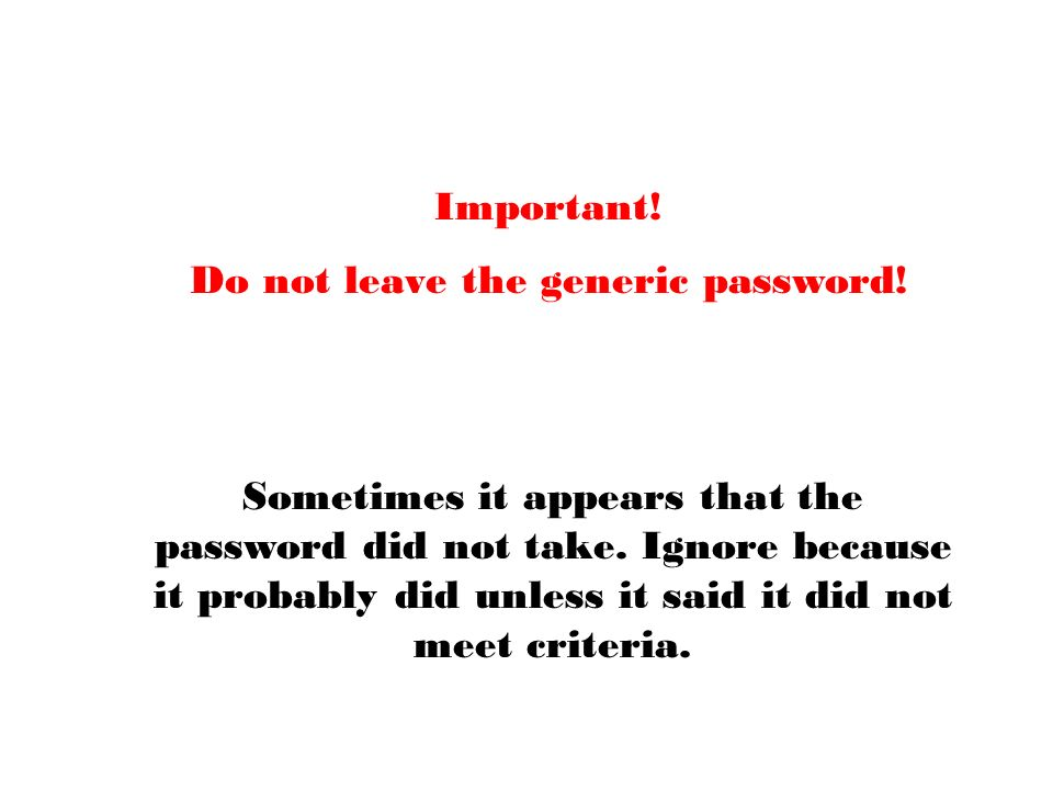 Important. Do not leave the generic password. Sometimes it appears that the password did not take.