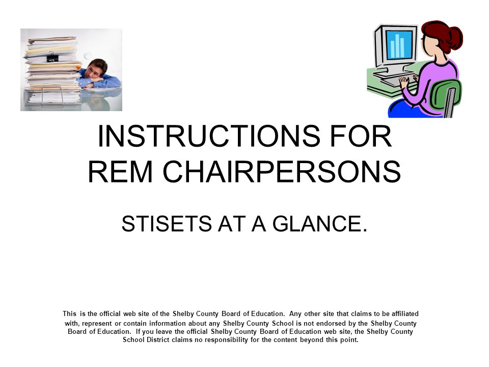 INSTRUCTIONS FOR REM CHAIRPERSONS STISETS AT A GLANCE. This is the official web site of the Shelby County Board of Education. Any other site that clai