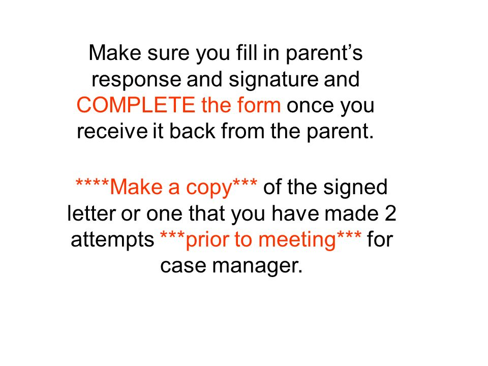 Make sure you fill in parents response and signature and COMPLETE the form once you receive it back from the parent.