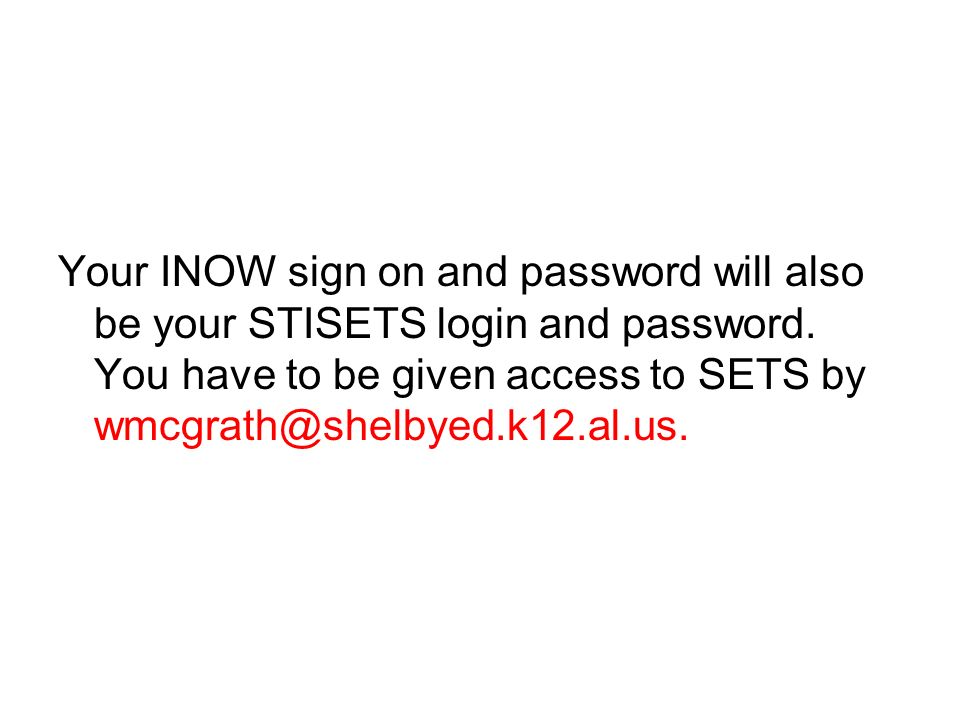 Your INOW sign on and password will also be your STISETS login and password. You have to be given access to SETS by wmcgrath@shelbyed.k12.al.us.
