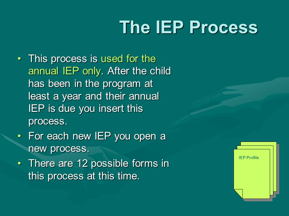 The IEP Process The IEP Process This process is used for the annual IEP only. After the child has been in the program at least a year and their annual