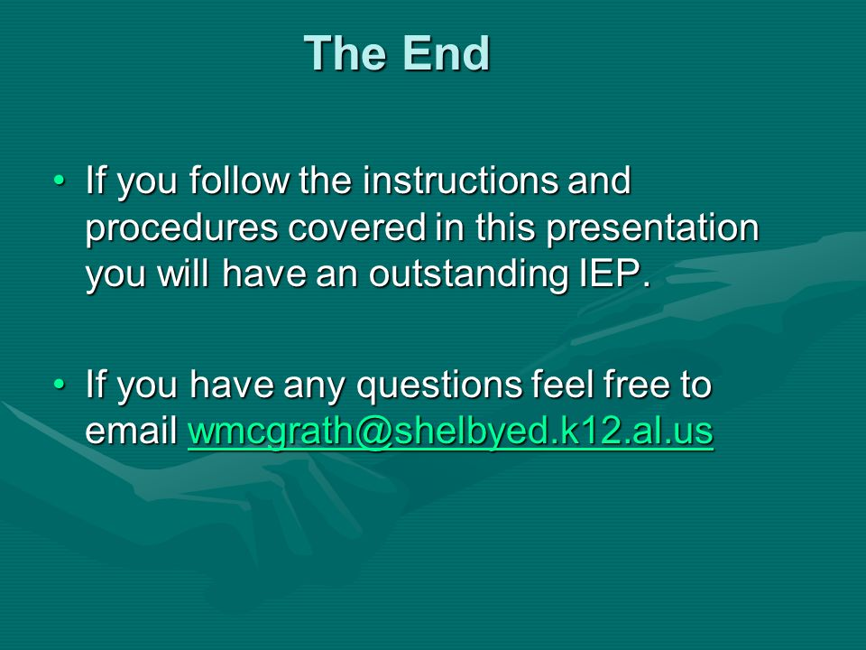 The End If you follow the instructions and procedures covered in this presentation you will have an outstanding IEP.If you follow the instructions and