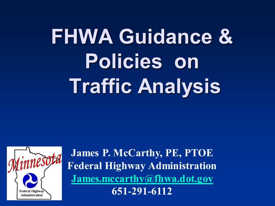 FHWA Guidance & Policies on Traffic Analysis James P. McCarthy, PE, PTOE Federal Highway Administration James.mccarthy@fhwa.dot.gov 651-291-6112