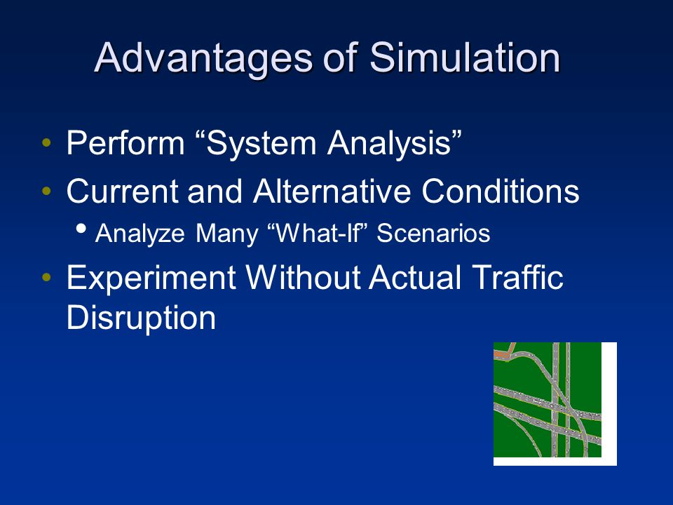 Advantages of Simulation Perform System Analysis Current and Alternative Conditions Analyze Many What-If Scenarios Experiment Without Actual Traffic Disruption