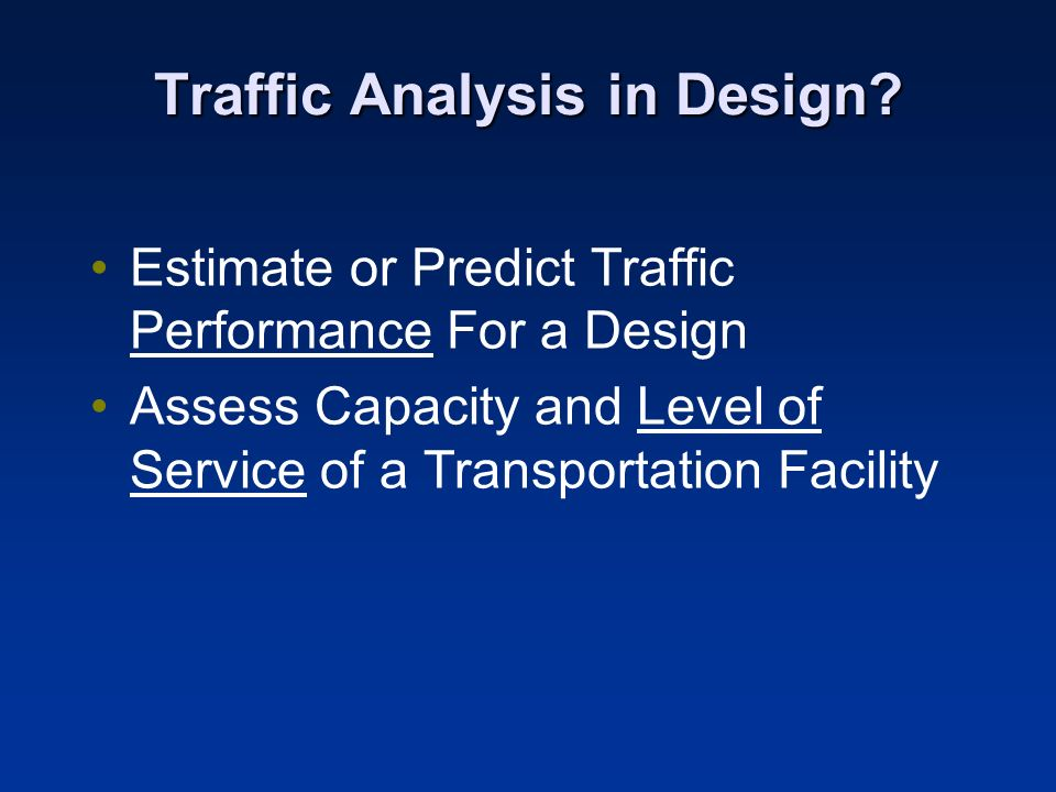 Traffic Analysis in Design? Estimate or Predict Traffic Performance For a Design Assess Capacity and Level of Service of a Transportation Facility