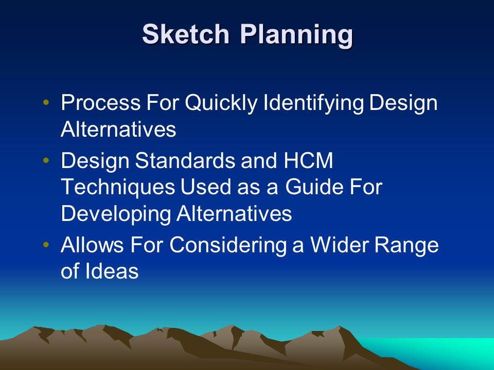 Sketch Planning Process For Quickly Identifying Design Alternatives Design Standards and HCM Techniques Used as a Guide For Developing Alternatives Allows For Considering a Wider Range of Ideas
