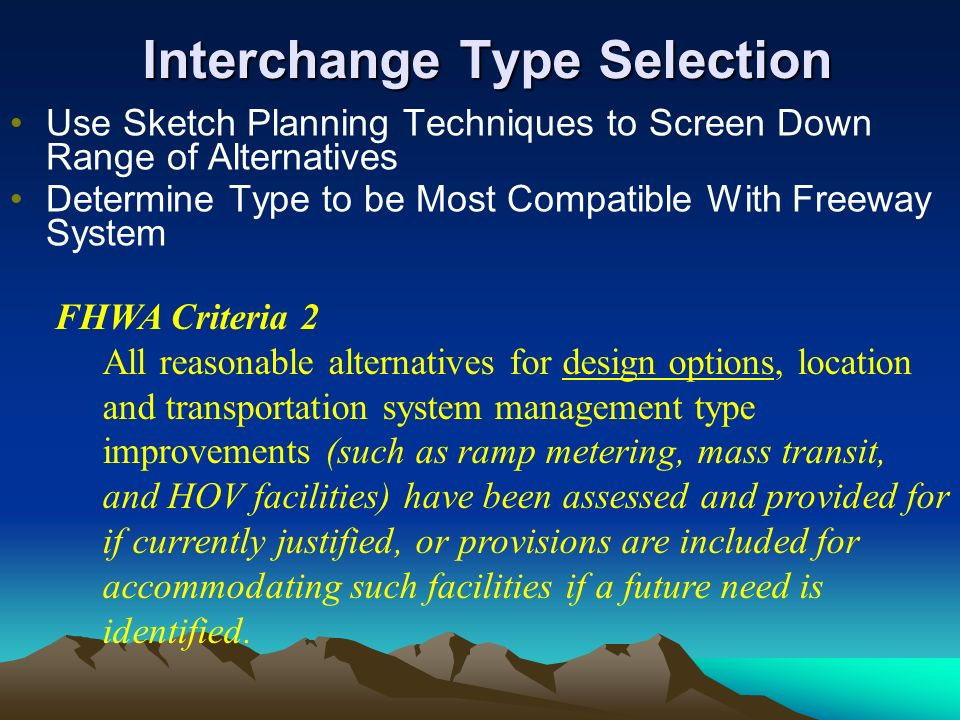 Interchange Type Selection Use Sketch Planning Techniques to Screen Down Range of Alternatives Determine Type to be Most Compatible With Freeway System FHWA Criteria 2 All reasonable alternatives for design options, location and transportation system management type improvements (such as ramp metering, mass transit, and HOV facilities) have been assessed and provided for if currently justified, or provisions are included for accommodating such facilities if a future need is identified.