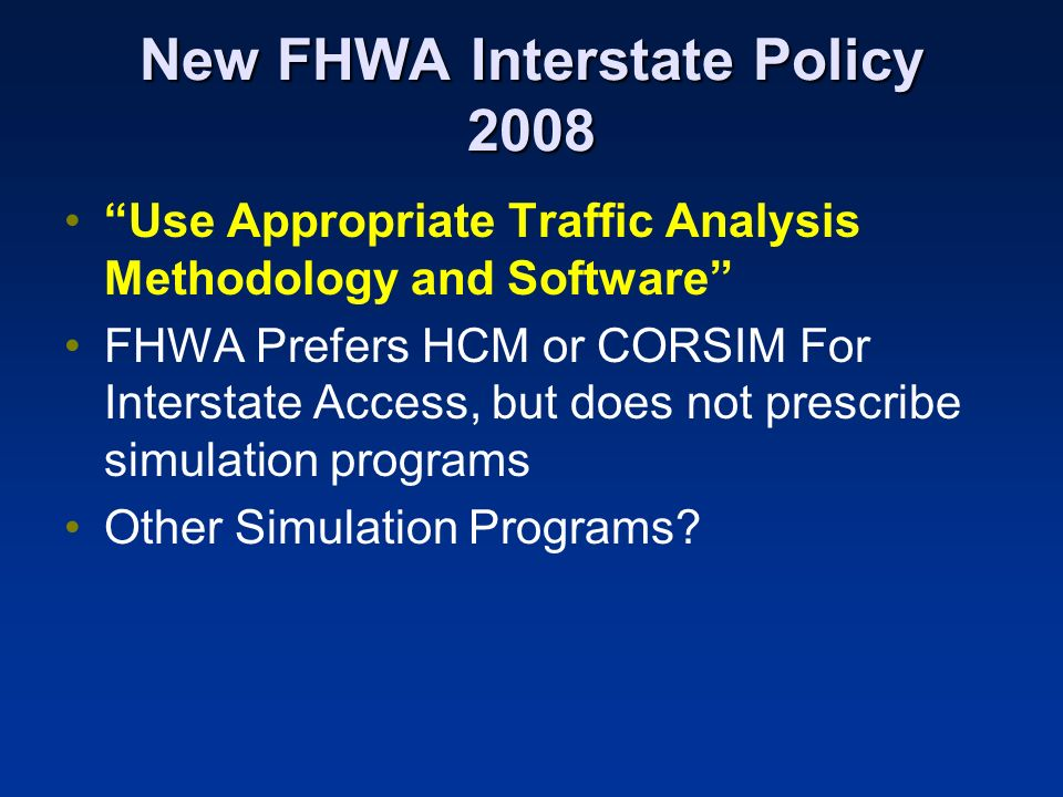 New FHWA Interstate Policy 2008 Use Appropriate Traffic Analysis Methodology and Software FHWA Prefers HCM or CORSIM For Interstate Access, but does n