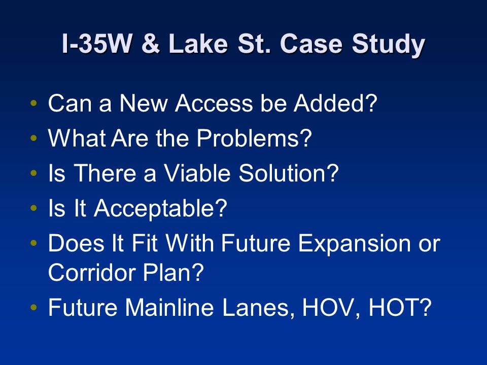 I-35W & Lake St. Case Study Can a New Access be Added? What Are the Problems? Is There a Viable Solution? Is It Acceptable? Does It Fit With Future Ex