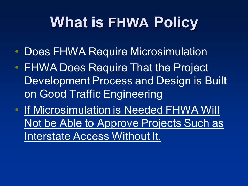 What is FHWA Policy Does FHWA Require Microsimulation FHWA Does Require That the Project Development Process and Design is Built on Good Traffic Engin