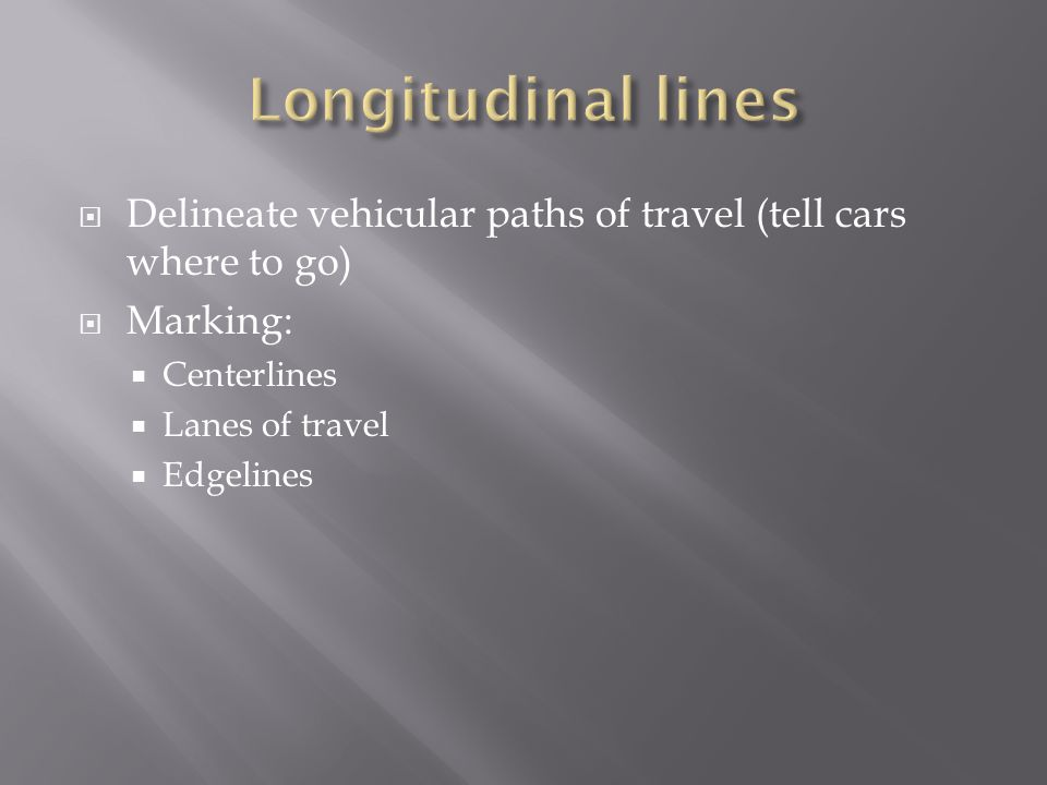 Delineate vehicular paths of travel (tell cars where to go) Marking: Centerlines Lanes of travel Edgelines