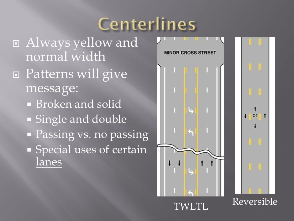 TWLTL Reversible Always yellow and normal width Patterns will give message: Broken and solid Single and double Passing vs. no passing Special uses of
