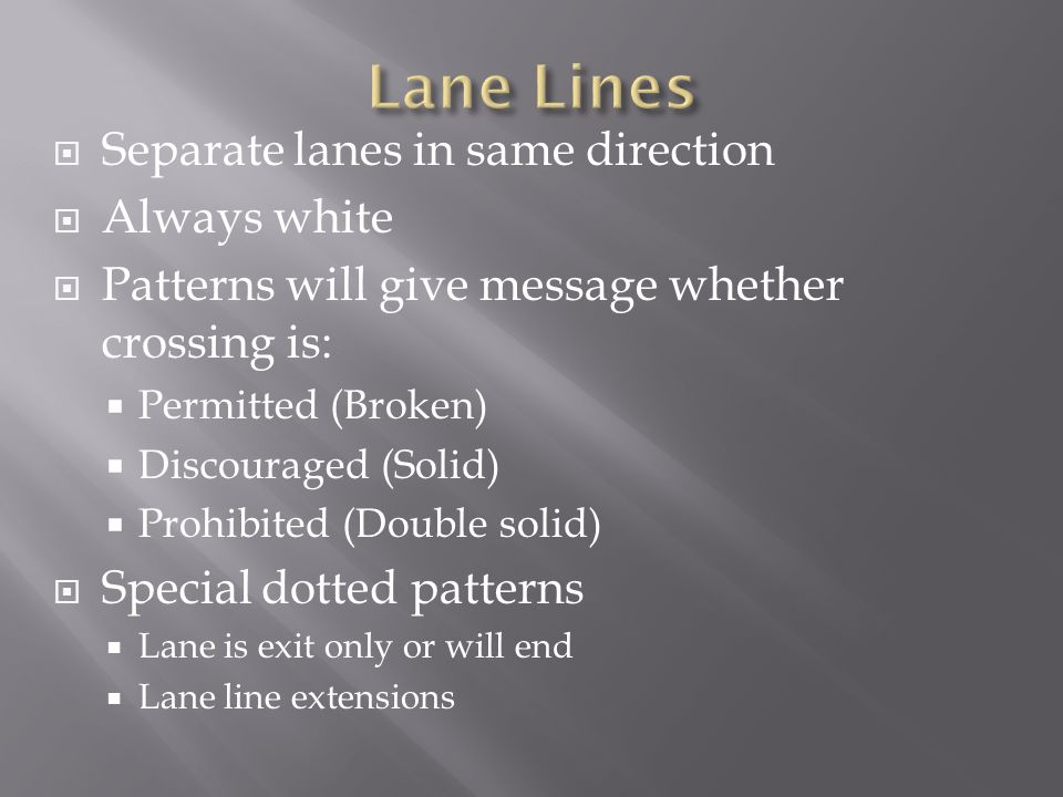 Separate lanes in same direction Always white Patterns will give message whether crossing is: Permitted (Broken) Discouraged (Solid) Prohibited (Doubl