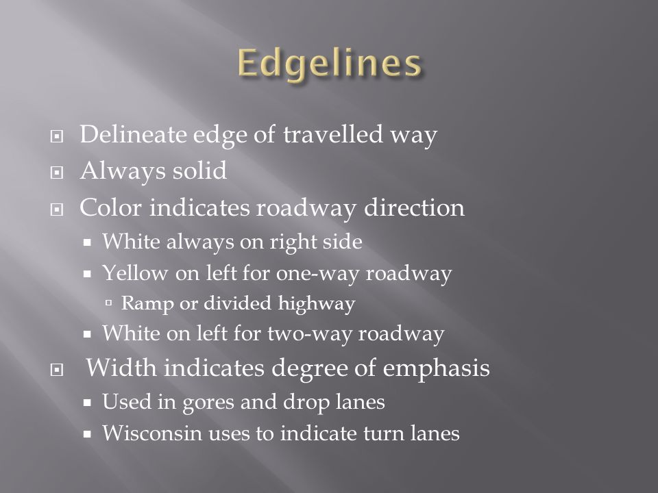 Delineate edge of travelled way Always solid Color indicates roadway direction White always on right side Yellow on left for one-way roadway Ramp or d