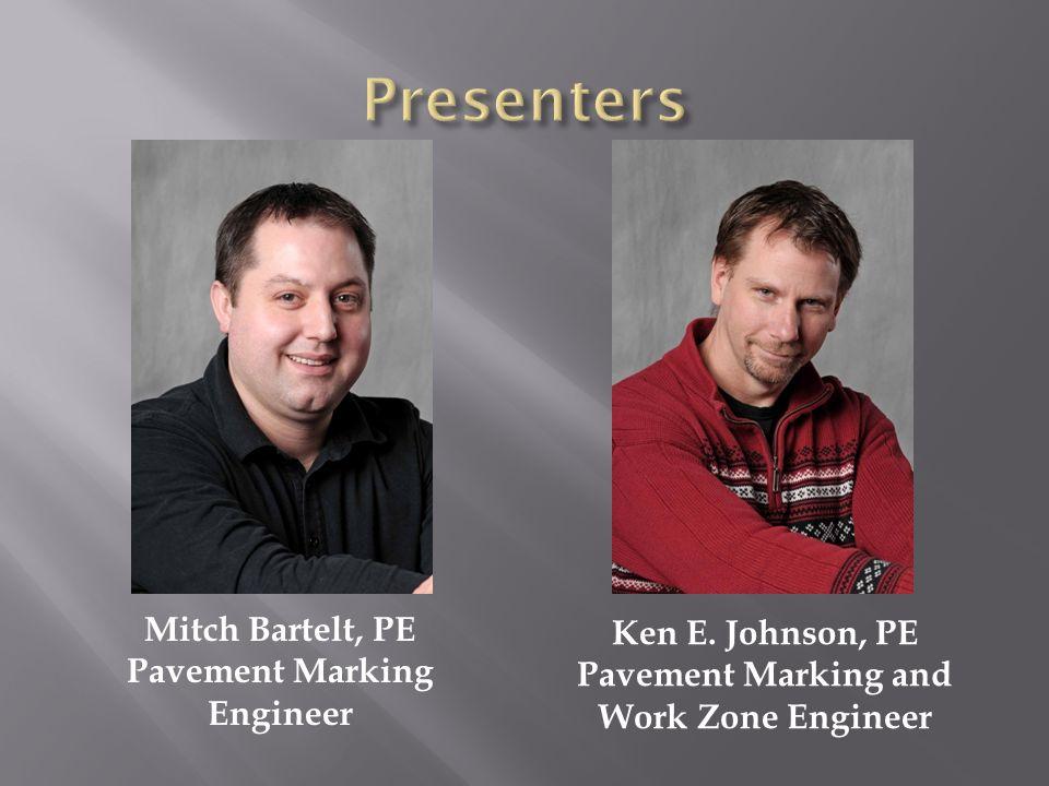 Mitch Bartelt, PE Pavement Marking Engineer Ken E. Johnson, PE Pavement Marking and Work Zone Engineer