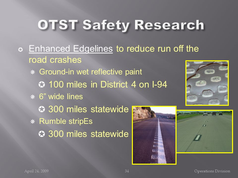 April 24, 200934Operations Division Enhanced Edgelines to reduce run off the road crashes Ground-in wet reflective paint 100 miles in District 4 on I-