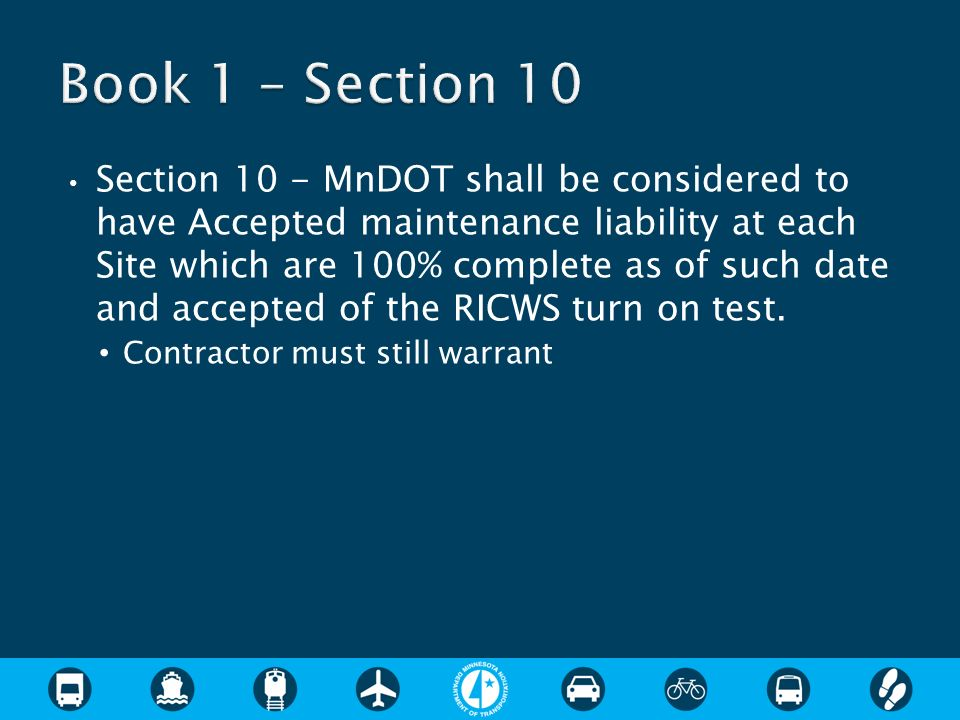 Section 10 - MnDOT shall be considered to have Accepted maintenance liability at each Site which are 100% complete as of such date and accepted of the RICWS turn on test.
