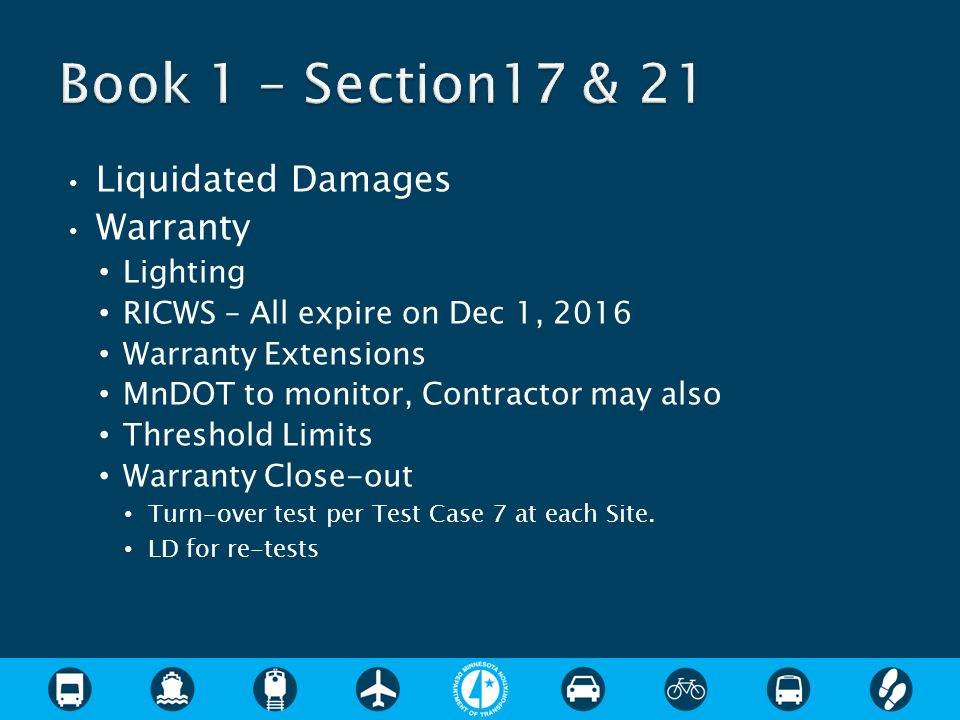 Liquidated Damages Warranty Lighting RICWS – All expire on Dec 1, 2016 Warranty Extensions MnDOT to monitor, Contractor may also Threshold Limits Warranty Close-out Turn-over test per Test Case 7 at each Site.