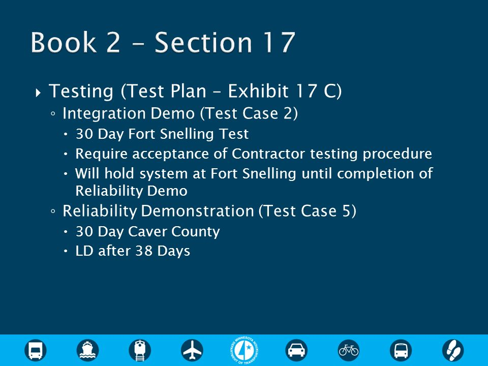 Testing (Test Plan – Exhibit 17 C) Integration Demo (Test Case 2) 30 Day Fort Snelling Test Require acceptance of Contractor testing procedure Will hold system at Fort Snelling until completion of Reliability Demo Reliability Demonstration (Test Case 5) 30 Day Caver County LD after 38 Days