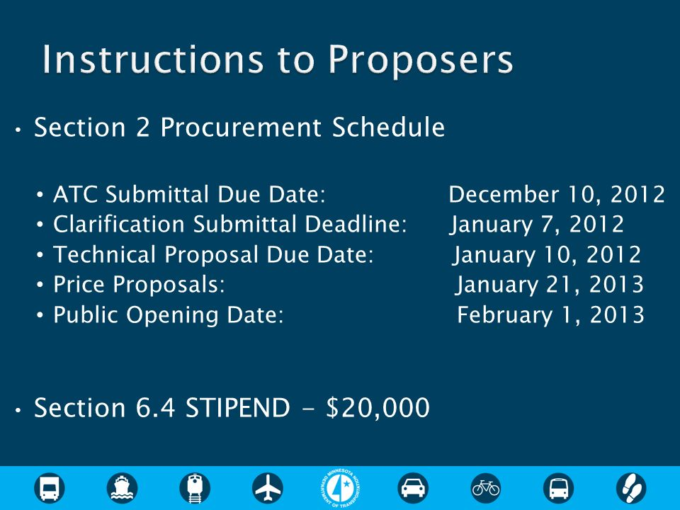 Section 2 Procurement Schedule ATC Submittal Due Date: December 10, 2012 Clarification Submittal Deadline: January 7, 2012 Technical Proposal Due Date: January 10, 2012 Price Proposals: January 21, 2013 Public Opening Date: February 1, 2013 Section 6.4 STIPEND - $20,000