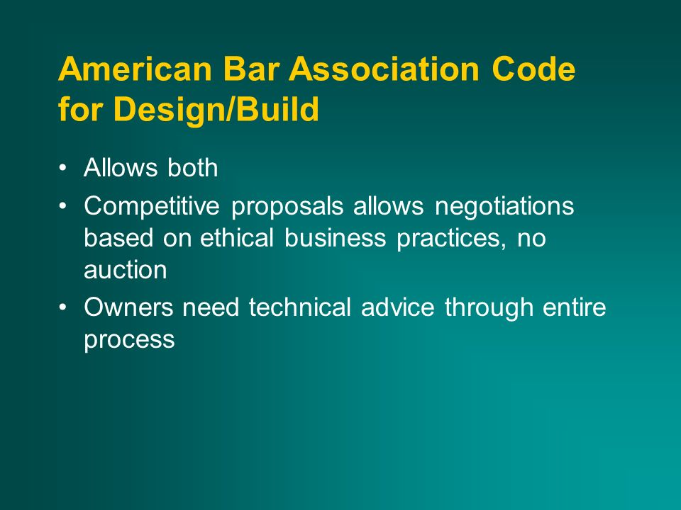 American Bar Association Code for Design/Build Allows both Competitive proposals allows negotiations based on ethical business practices, no auction Owners need technical advice through entire process