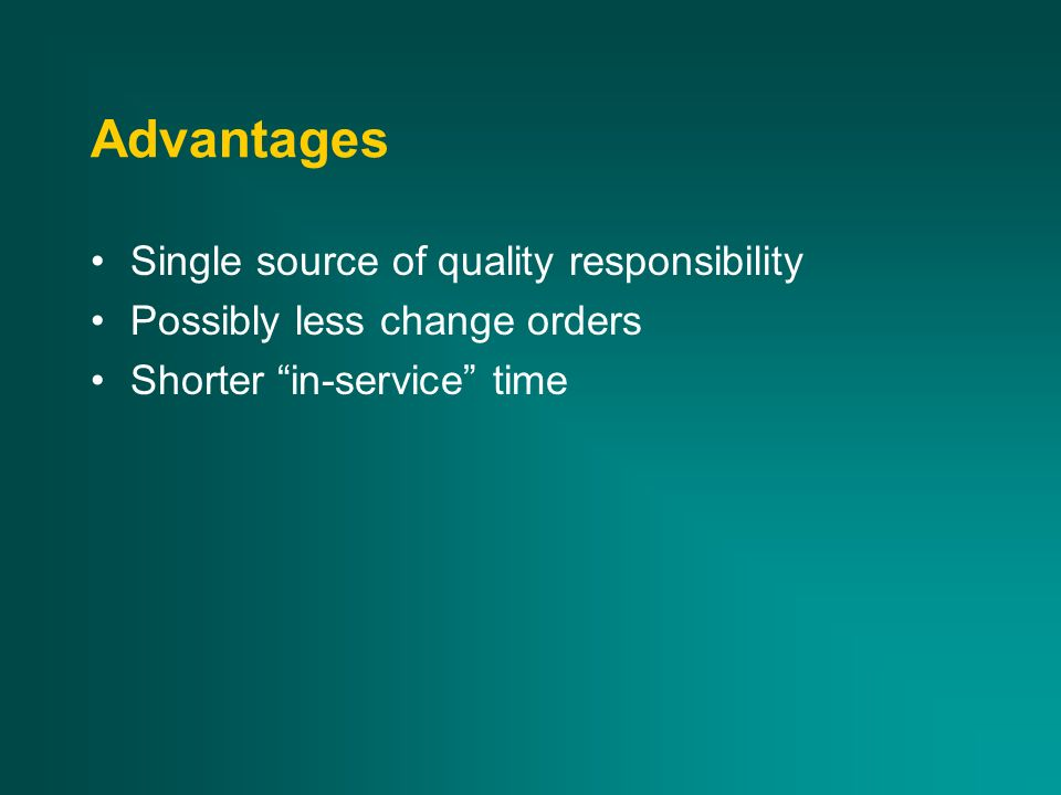 Advantages Single source of quality responsibility Possibly less change orders Shorter in-service time