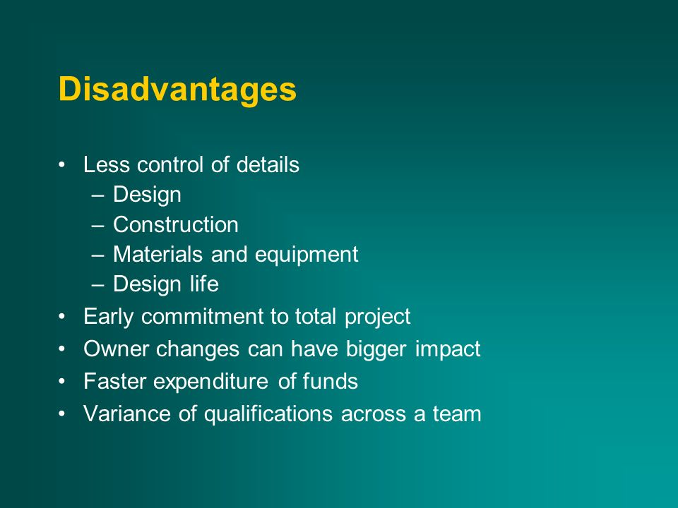 Disadvantages Less control of details –Design –Construction –Materials and equipment –Design life Early commitment to total project Owner changes can have bigger impact Faster expenditure of funds Variance of qualifications across a team