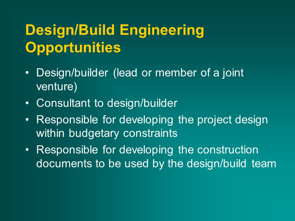 Design/Build Engineering Opportunities Design/builder (lead or member of a joint venture) Consultant to design/builder Responsible for developing the