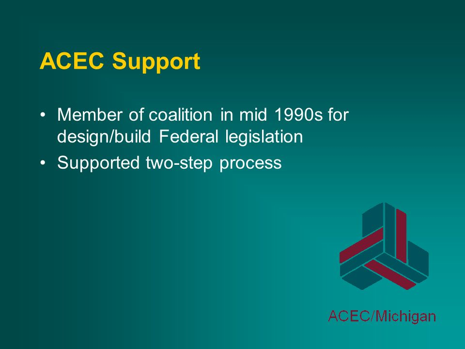 ACEC Support Member of coalition in mid 1990s for design/build Federal legislation Supported two-step process