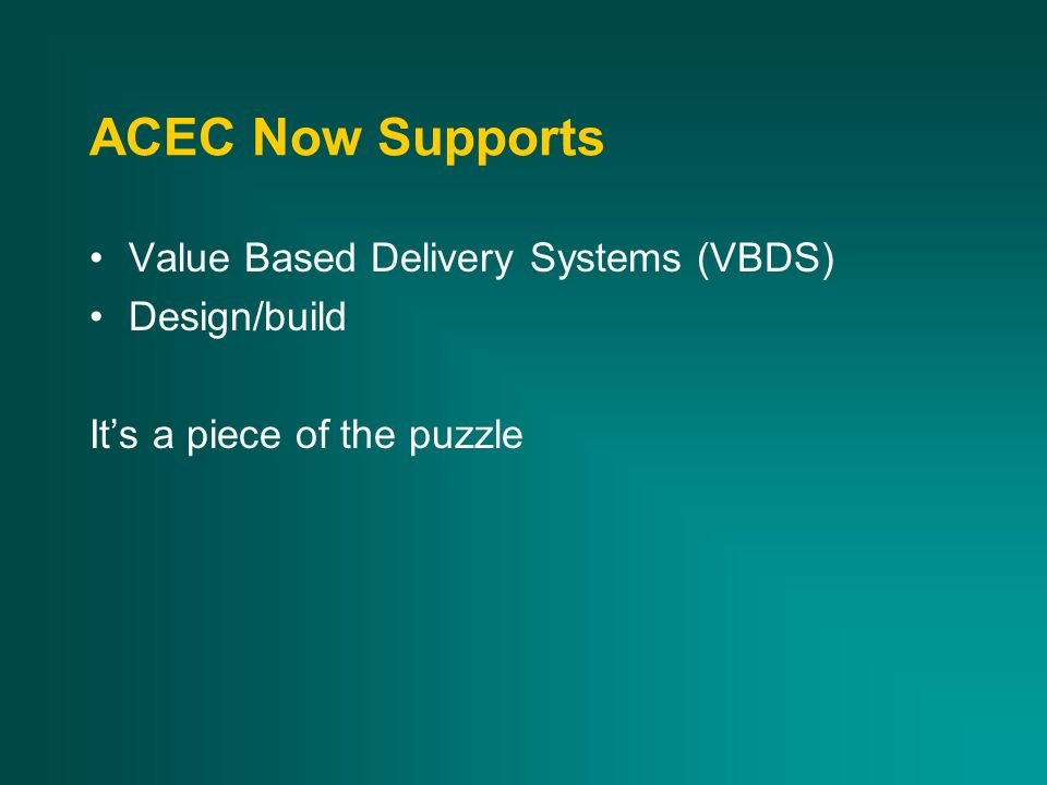 ACEC Now Supports Value Based Delivery Systems (VBDS) Design/build Its a piece of the puzzle